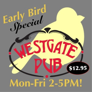 Westgate Pub Early Bird Special Only $12.95